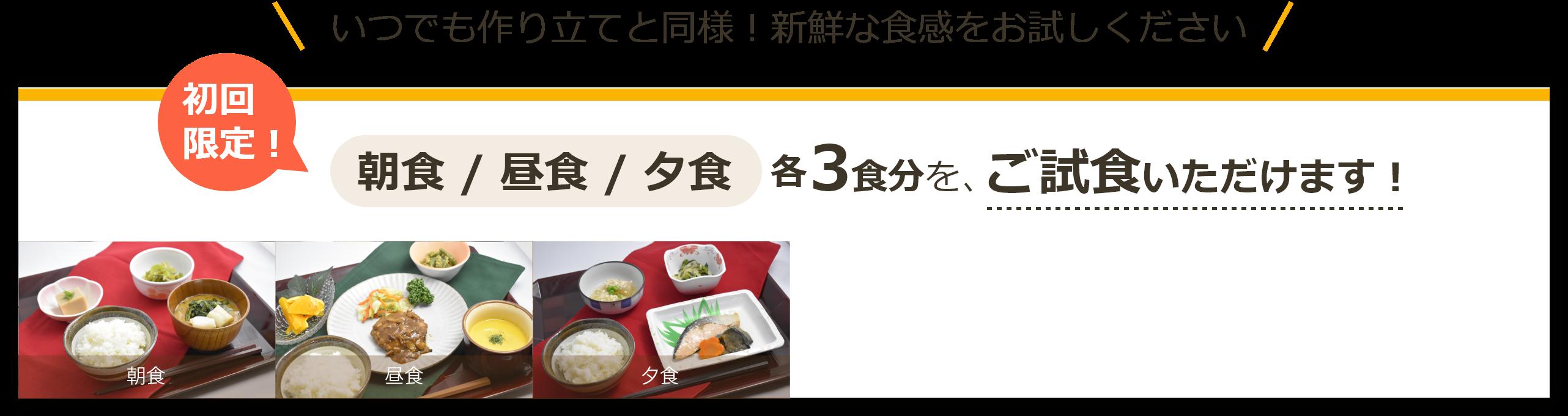 いつでも作り立てと同様!新鮮な食感をお試しください。初回限定!朝食・昼食・夕食各3食分を、ご試食いただけます!